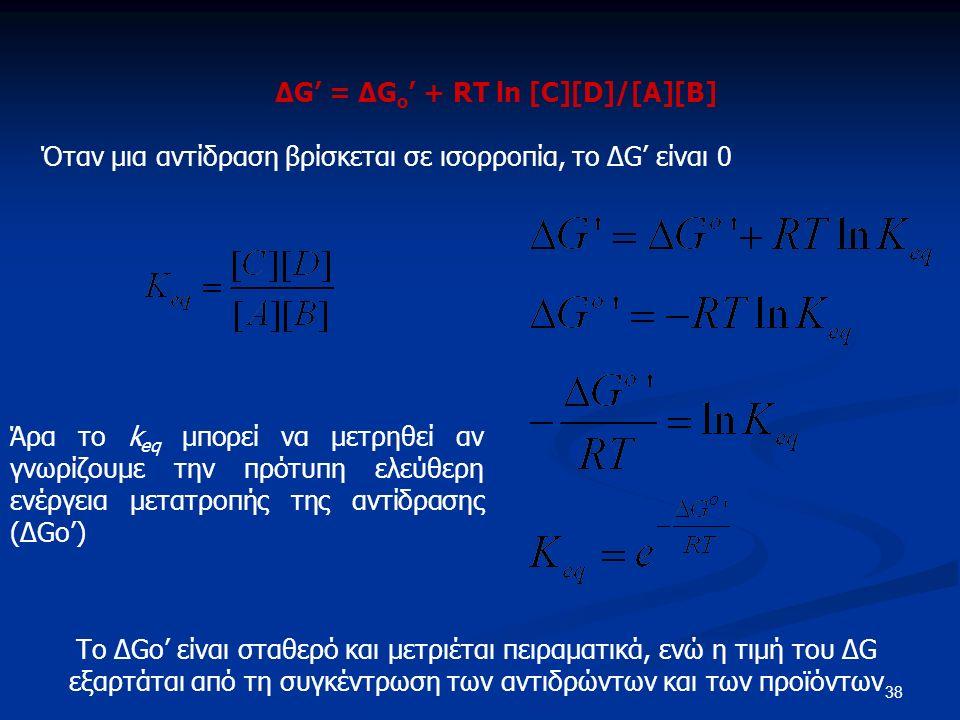 38 ΔG' = ΔG o ' + RT ln [C][D]/[A][B] Όταν μια αντίδραση βρίσκεται σε ισορροπία, το ΔG' είναι 0 Άρα το k eq μπορεί να μετρηθεί αν γνωρίζουμε την πρότυπη ελεύθερη ενέργεια μετατροπής της αντίδρασης (ΔGo') Το ΔGo' είναι σταθερό και μετριέται πειραματικά, ενώ η τιμή του ΔG εξαρτάται από τη συγκέντρωση των αντιδρώντων και των προϊόντων