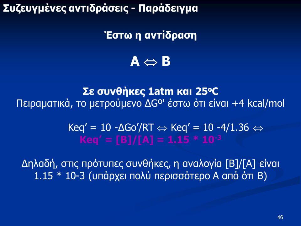 46 Συζευγμένες αντιδράσεις - Παράδειγμα Έστω η αντίδραση Α  Β Σε συνθήκες 1atm και 25 o C Πειραματικά, το μετρούμενο ΔGº έστω ότι είναι +4 kcal/mol Keq' = 10 -ΔGo'/RT  Keq' = 10 -4/1.36  Keq' = [Β]/[Α] = 1.15 * 10 -3 Δηλαδή, στις πρότυπες συνθήκες, η αναλογία [Β]/[Α] είναι 1.15 * 10-3 (υπάρχει πολύ περισσότερο Α από ότι Β)