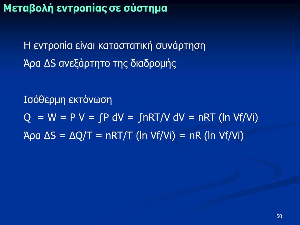 50 Μεταβολή εντροπίας σε σύστημα H εντροπία είναι καταστατική συνάρτηση Άρα ΔS ανεξάρτητο της διαδρομής Ισόθερμη εκτόνωση Q = W = P V = ∫P dV = ∫nRT/V dV = nRT (ln Vf/Vi) Άρα ΔS = ΔQ/Τ = nRT/Τ (ln Vf/Vi) = nR (ln Vf/Vi)