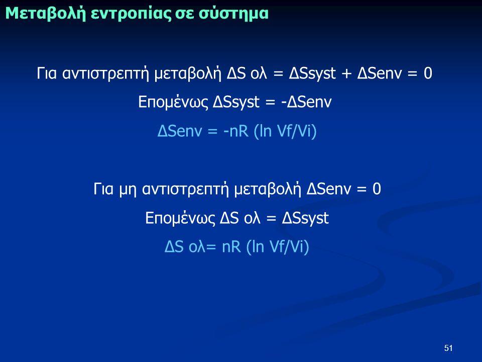 51 Μεταβολή εντροπίας σε σύστημα Για αντιστρεπτή μεταβολή ΔS ολ = ΔSsyst + ΔSenv = 0 Επομένως ΔSsyst = -ΔSenv ΔSenv = -nR (ln Vf/Vi) Για μη αντιστρεπτή μεταβολή ΔSenv = 0 Επομένως ΔS ολ = ΔSsyst ΔS ολ= nR (ln Vf/Vi)