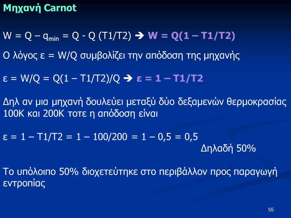 55 W = Q – q min = Q - Q (Τ1/Τ2)  W = Q(1 – Τ1/Τ2) Ο λόγος ε = W/Q συμβολίζει την απόδοση της μηχανής ε = W/Q = Q(1 – Τ1/Τ2)/Q  ε = 1 – Τ1/Τ2 Δηλ αν