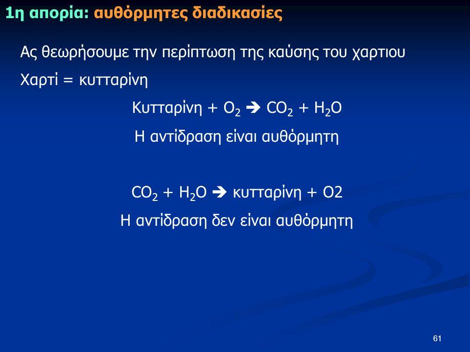 61 1η απορία: αυθόρμητες διαδικασίες Ας θεωρήσουμε την περίπτωση της καύσης του χαρτιου Χαρτί = κυτταρίνη Κυτταρίνη + Ο 2  CO 2 + H 2 O Η αντίδραση είναι αυθόρμητη CO 2 + H 2 O  κυτταρίνη + Ο2 Η αντίδραση δεν είναι αυθόρμητη