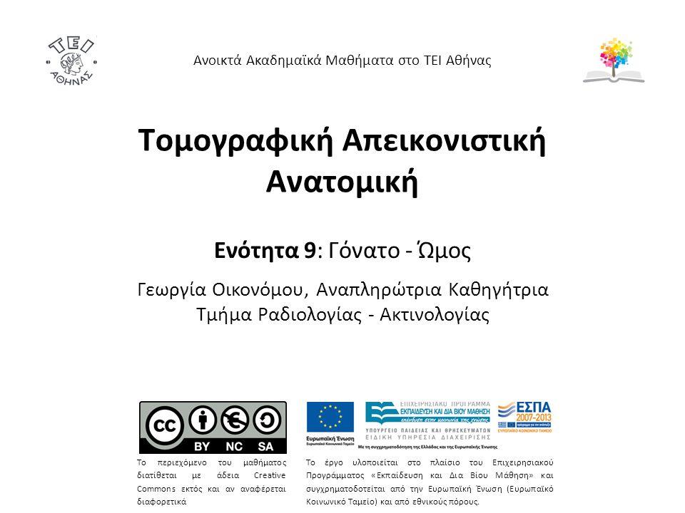 Tομογραφική Απεικονιστική Ανατομική Ενότητα 9: Γόνατο - Ώμος Γεωργία Οικονόμου, Αναπληρώτρια Καθηγήτρια Τμήμα Ραδιολογίας - Ακτινολογίας Ανοικτά Ακαδημαϊκά Μαθήματα στο ΤΕΙ Αθήνας Το περιεχόμενο του μαθήματος διατίθεται με άδεια Creative Commons εκτός και αν αναφέρεται διαφορετικά Το έργο υλοποιείται στο πλαίσιο του Επιχειρησιακού Προγράμματος «Εκπαίδευση και Δια Βίου Μάθηση» και συγχρηματοδοτείται από την Ευρωπαϊκή Ένωση (Ευρωπαϊκό Κοινωνικό Ταμείο) και από εθνικούς πόρους.