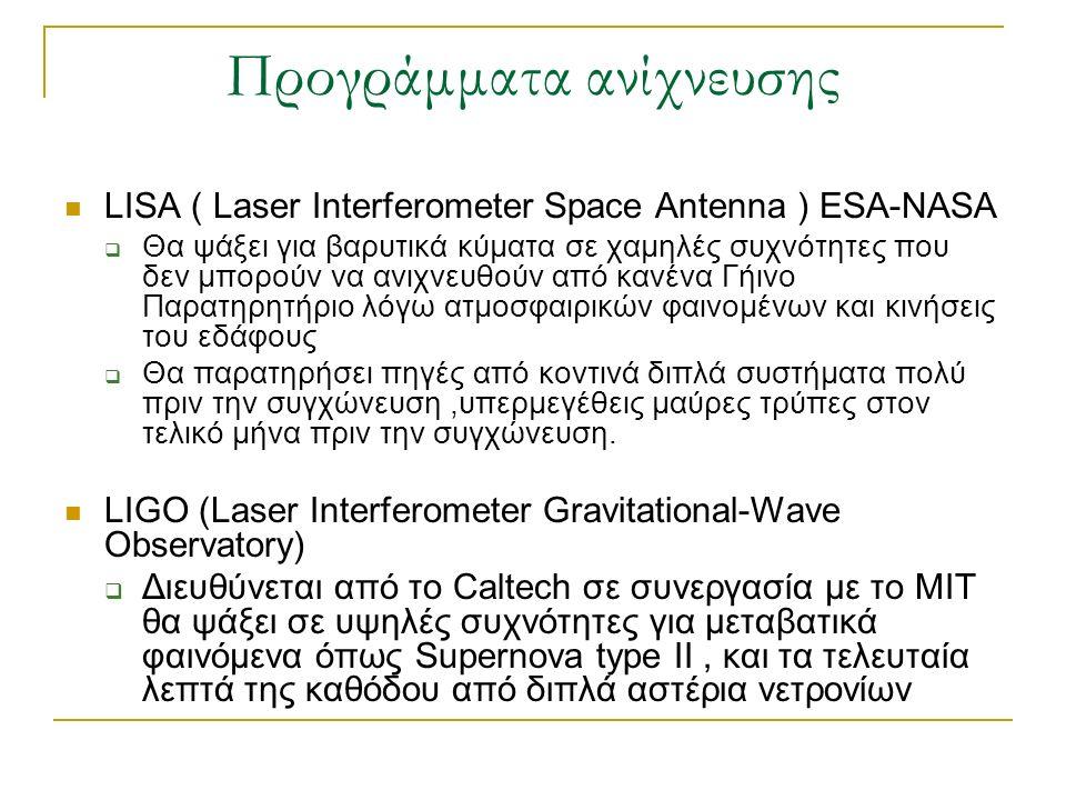 Προγράμματα ανίχνευσης LISA ( Laser Interferometer Space Antenna ) ESA-NASA  Θα ψάξει για βαρυτικά κύματα σε χαμηλές συχνότητες που δεν μπορούν να αν