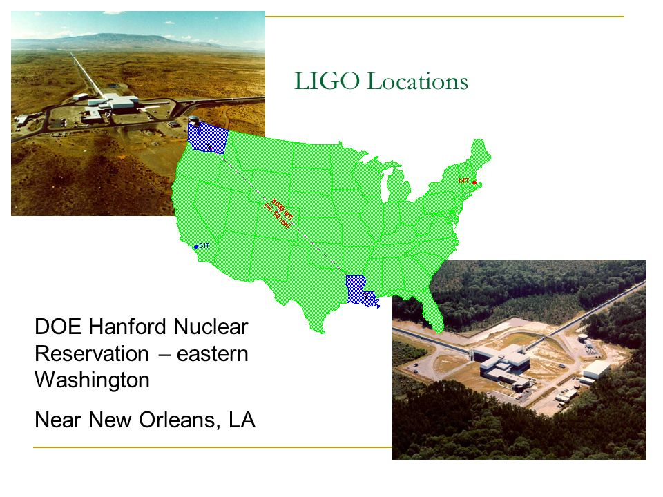 LIGO Locations DOE Hanford Nuclear Reservation – eastern Washington Near New Orleans, LA