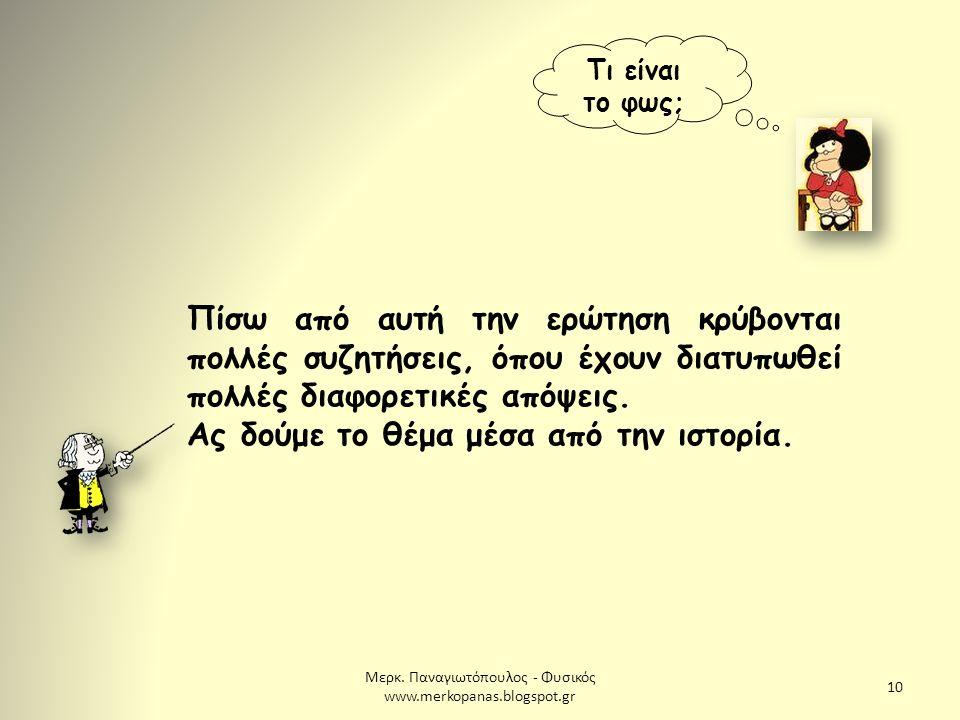 Μερκ. Παναγιωτόπουλος - Φυσικός www.merkopanas.blogspot.gr 10 Τι είναι το φως; Πίσω από αυτή την ερώτηση κρύβονται πολλές συζητήσεις, όπου έχουν διατυ