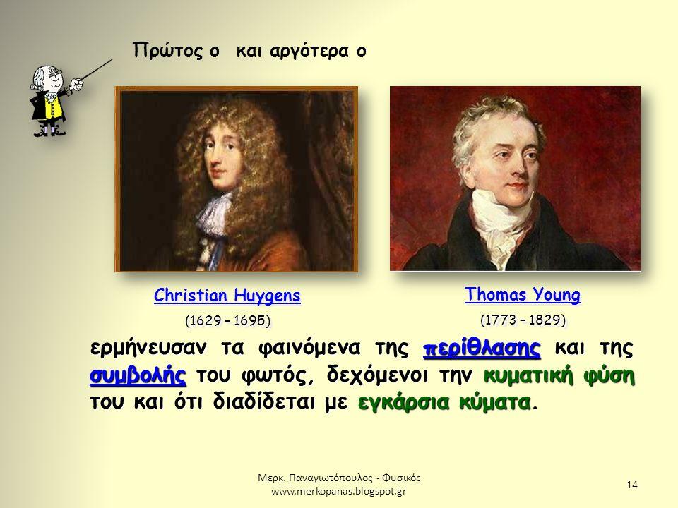 Μερκ. Παναγιωτόπουλος - Φυσικός www.merkopanas.blogspot.gr 14 Πρώτος ο Christian Huygens (1629 – 1695) Christian Huygens (1629 – 1695) και αργότερα ο