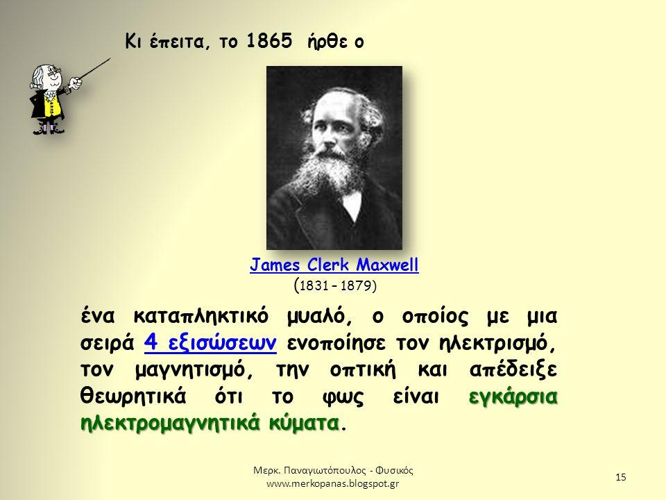 Μερκ. Παναγιωτόπουλος - Φυσικός www.merkopanas.blogspot.gr 15 Κι έπειτα, το 1865 ήρθε ο 1831 – 1879) James Clerk Maxwell ( 1831 – 1879) James Clerk Ma