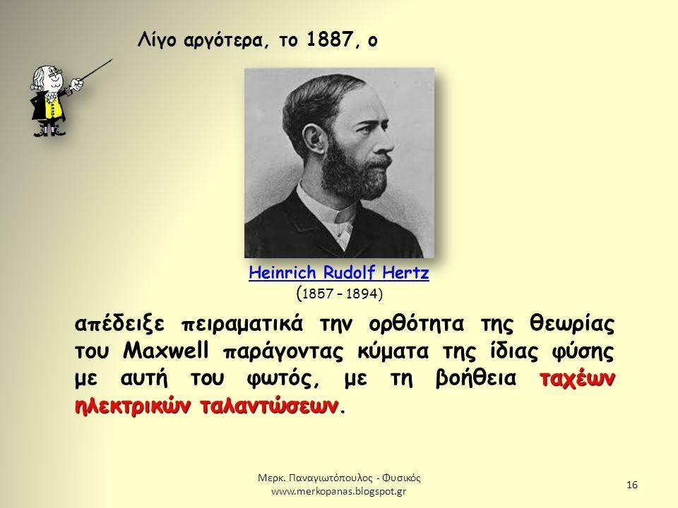 Μερκ. Παναγιωτόπουλος - Φυσικός www.merkopanas.blogspot.gr 16 Λίγο αργότερα, το 1887, ο 1857 – 1894) Heinrich Rudolf Hertz ( 1857 – 1894) Heinrich Rud