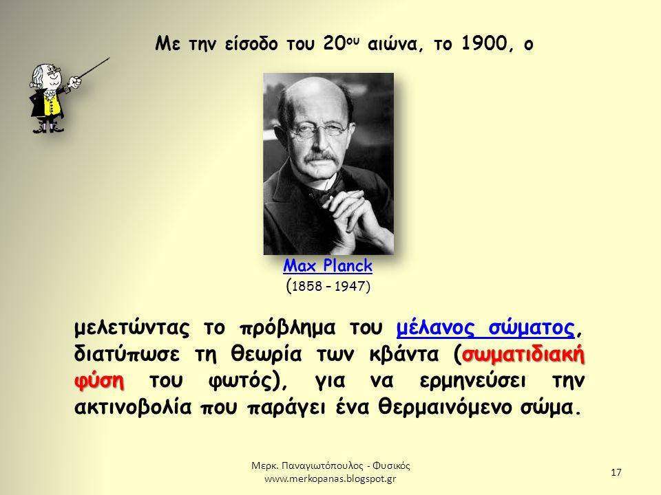 Μερκ. Παναγιωτόπουλος - Φυσικός www.merkopanas.blogspot.gr 17 Με την είσοδο του 20 ου αιώνα, το 1900, ο 1858 – 1947) Max Planck ( 1858 – 1947) Max Pla