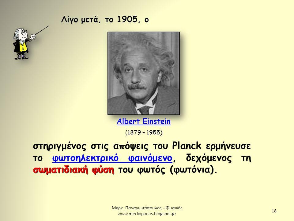 Μερκ. Παναγιωτόπουλος - Φυσικός www.merkopanas.blogspot.gr 18 Λίγο μετά, το 1905, ο Albert Einstein (1879 – 1955) Albert Einstein (1879 – 1955) σωματι