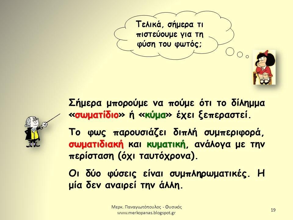 Μερκ. Παναγιωτόπουλος - Φυσικός www.merkopanas.blogspot.gr 19 Τελικά, σήμερα τι πιστεύουμε για τη φύση του φωτός; σωματίδιοκύμα Σήμερα μπορούμε να πού