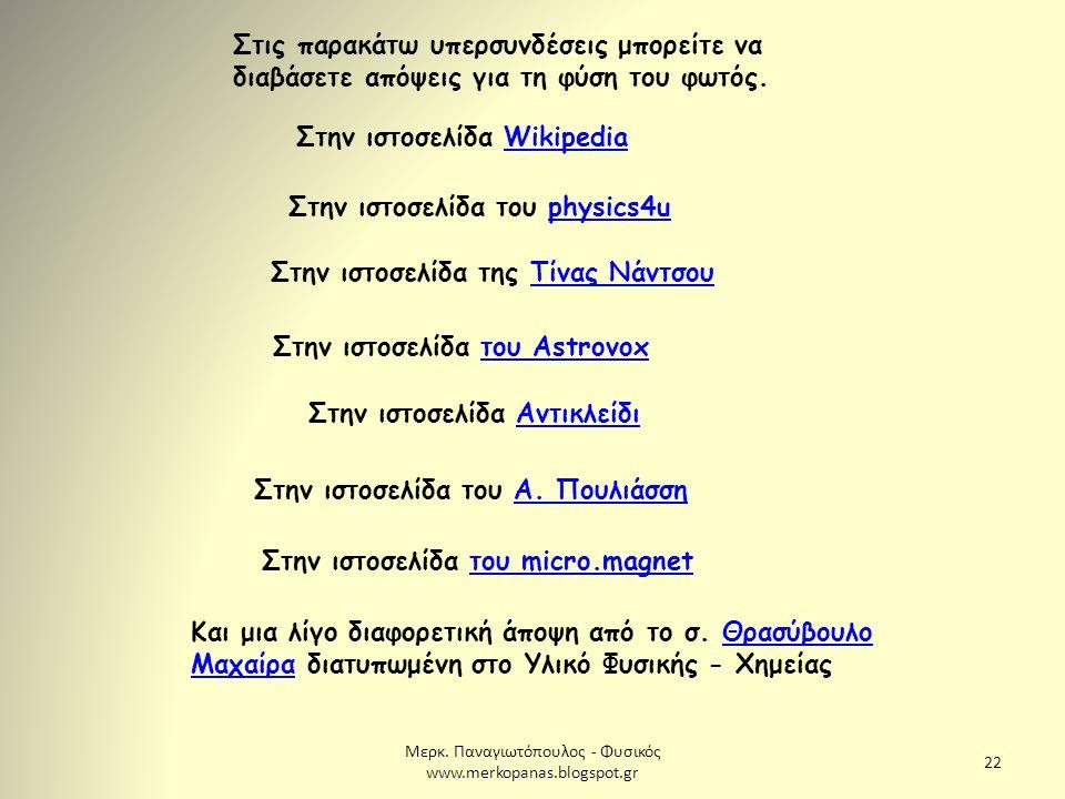 Μερκ. Παναγιωτόπουλος - Φυσικός www.merkopanas.blogspot.gr 22 Στις παρακάτω υπερσυνδέσεις μπορείτε να διαβάσετε απόψεις για τη φύση του φωτός. Στην ισ