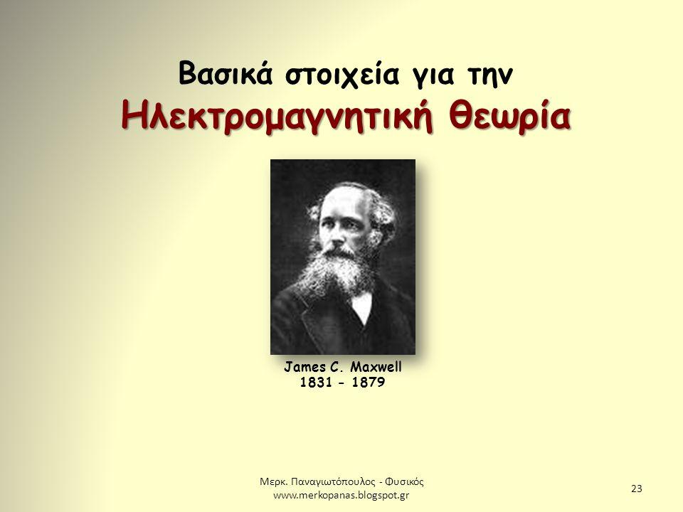Μερκ. Παναγιωτόπουλος - Φυσικός www.merkopanas.blogspot.gr 23 Βασικά στοιχεία για την Ηλεκτρομαγνητική θεωρία James C. Maxwell 1831 - 1879