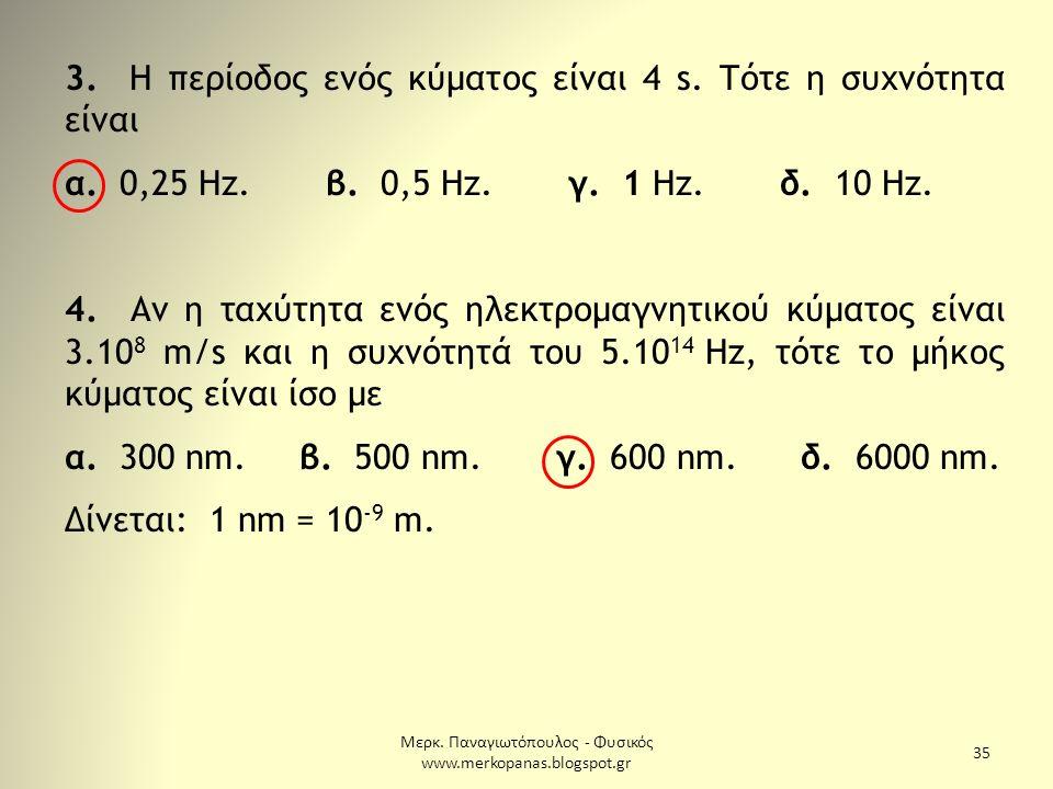 Μερκ. Παναγιωτόπουλος - Φυσικός www.merkopanas.blogspot.gr 35 3. Η περίοδος ενός κύματος είναι 4 s. Τότε η συχνότητα είναι α. 0,25 Hz. β. 0,5 Hz. γ. 1