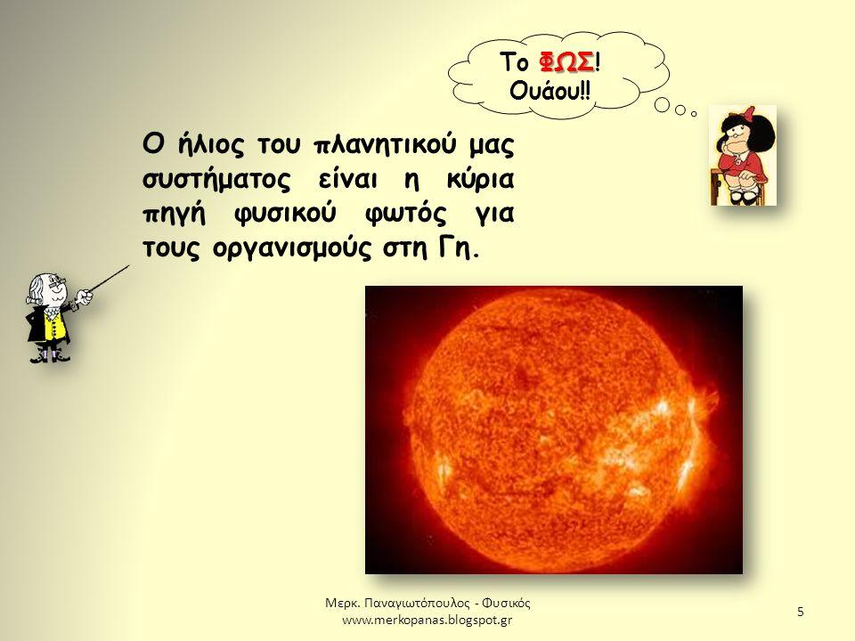 Μερκ. Παναγιωτόπουλος - Φυσικός www.merkopanas.blogspot.gr 5 ΦΩΣ Το ΦΩΣ! Ουάου!! Ο ήλιος του πλανητικού μας συστήματος είναι η κύρια πηγή φυσικού φωτό
