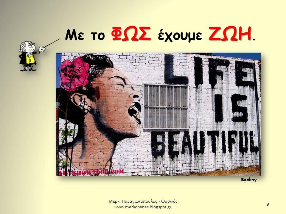 Μερκ. Παναγιωτόπουλος - Φυσικός www.merkopanas.blogspot.gr 9 ΦΩΣΖΩΗ Με το ΦΩΣ έχουμε ΖΩΗ. Banksy