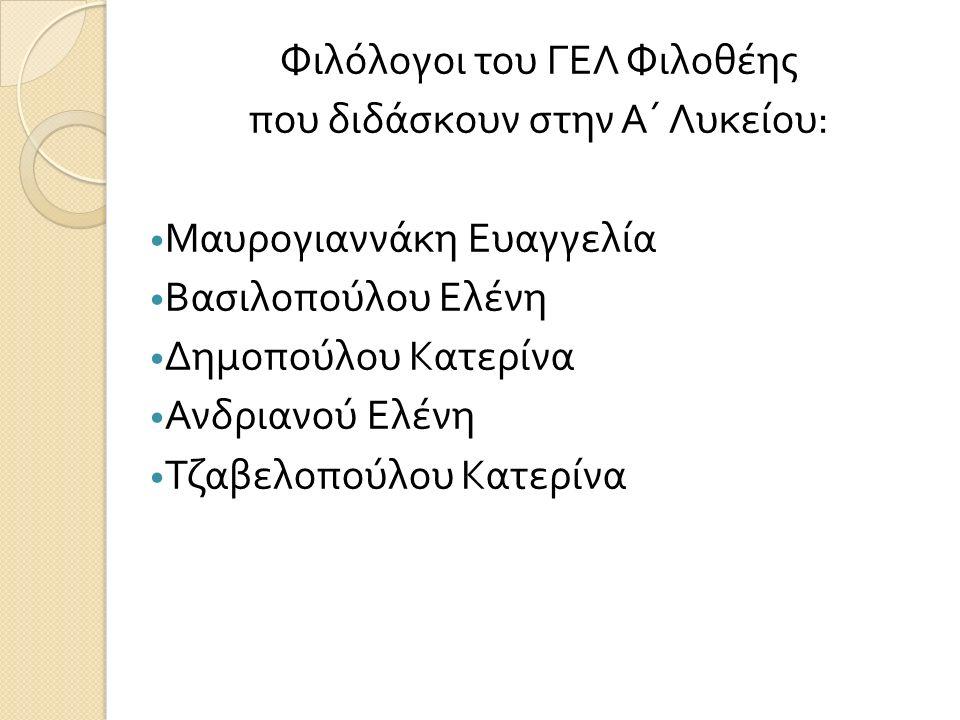 Φιλόλογοι του ΓΕΛ Φιλοθέης που διδάσκουν στην Α΄ Λυκείου : Μαυρογιαννάκη Ευαγγελία Βασιλοπούλου Ελένη Δημοπούλου Κατερίνα Ανδριανού Ελένη Τζαβελοπούλου Κατερίνα