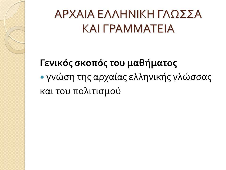 ΑΡΧΑΙΑ ΕΛΛΗΝΙΚΗ ΓΛΩΣΣΑ ΚΑΙ ΓΡΑΜΜΑΤΕΙΑ Γενικός σκοπός του μαθήματος γνώση της αρχαίας ελληνικής γλώσσας και του πολιτισμού