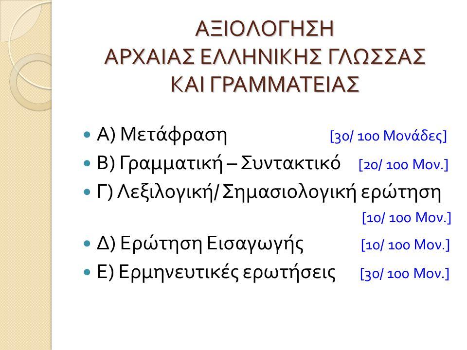 ΑΞΙΟΛΟΓΗΣΗ ΑΡΧΑΙΑΣ ΕΛΛΗΝΙΚΗΣ ΓΛΩΣΣΑΣ ΚΑΙ ΓΡΑΜΜΑΤΕΙΑΣ Α ) Μετάφραση [30/ 100 Μονάδες ] Β ) Γραμματική – Συντακτικό [20/ 100 Μον.] Γ ) Λεξιλογική / Σημασιολογική ερώτηση [10/ 100 Μον.] Δ ) Ερώτηση Εισαγωγής [10/ 100 Μον.] Ε ) Ερμηνευτικές ερωτήσεις [30/ 100 Μον.]