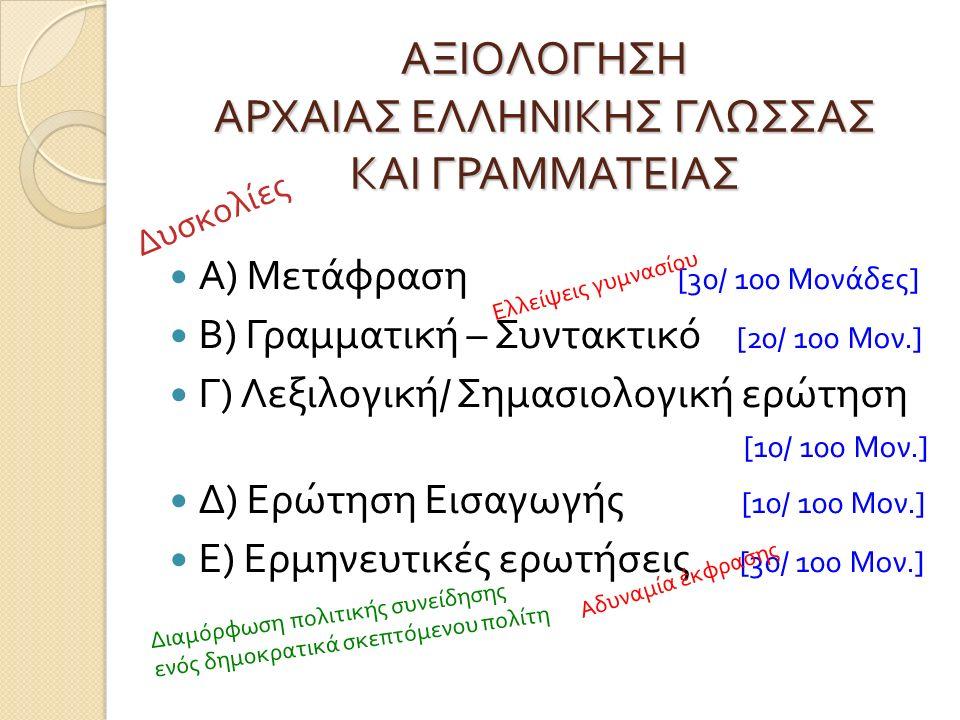ΑΞΙΟΛΟΓΗΣΗ ΑΡΧΑΙΑΣ ΕΛΛΗΝΙΚΗΣ ΓΛΩΣΣΑΣ ΚΑΙ ΓΡΑΜΜΑΤΕΙΑΣ Α ) Μετάφραση [30/ 100 Μονάδες ] Β ) Γραμματική – Συντακτικό [20/ 100 Μον.] Γ ) Λεξιλογική / Σημασιολογική ερώτηση [10/ 100 Μον.] Δ ) Ερώτηση Εισαγωγής [10/ 100 Μον.] Ε ) Ερμηνευτικές ερωτήσεις [30/ 100 Μον.] Δυσκολίες Ελλείψεις γυμνασίου Αδυναμία έκφρασης Διαμόρφωση πολιτικής συνείδησης ενός δημοκρατικά σκεπτόμενου πολίτη