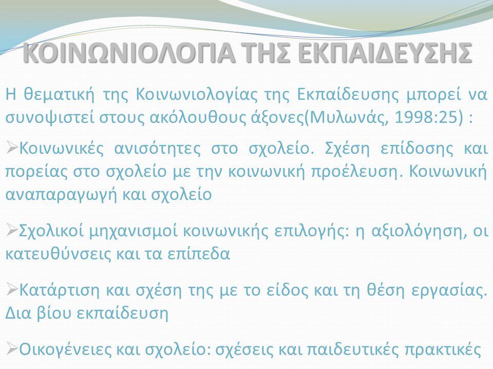 ΚΟΙΝΩΝΙΟΛΟΓΙΑ ΤΗΣ ΕΚΠΑΙΔΕΥΣΗΣ Η θεματική της Κοινωνιολογίας της Εκπαίδευσης μπορεί να συνοψιστεί στους ακόλουθους άξονες(Μυλωνάς, 1998:25) :  Κοινωνι