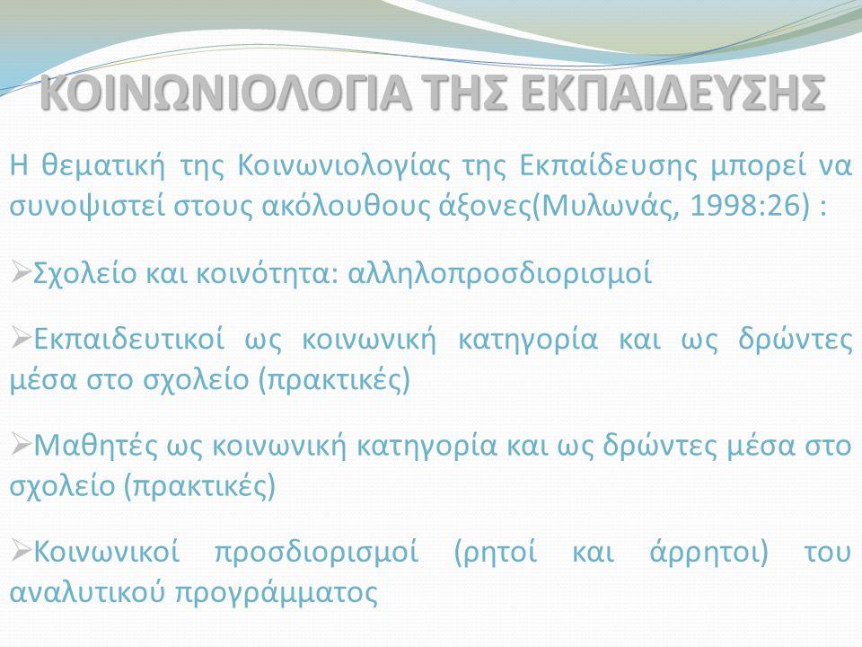 ΚΟΙΝΩΝΙΟΛΟΓΙΑ ΤΗΣ ΕΚΠΑΙΔΕΥΣΗΣ Η θεματική της Κοινωνιολογίας της Εκπαίδευσης μπορεί να συνοψιστεί στους ακόλουθους άξονες(Μυλωνάς, 1998:26) :  Σχολείο
