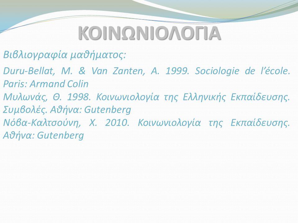 Βιβλιογραφία μαθήματος: ΚΟΙΝΩΝΙΟΛΟΓΙΑ Duru-Bellat, M. & Van Zanten, A. 1999. Sociologie de l'école. Paris: Armand Colin Μυλωνάς, Θ. 1998. Κοινωνιολογί