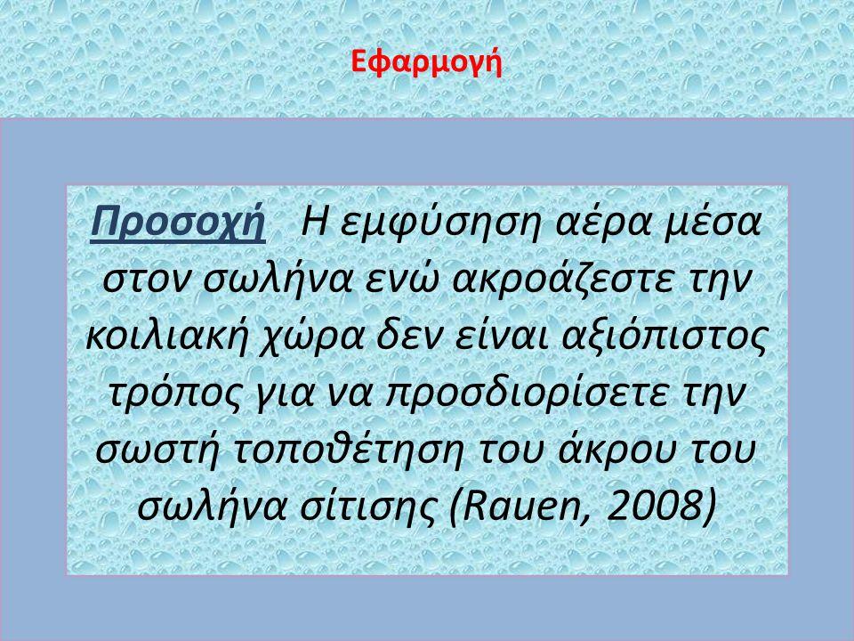 Εφαρμογή Προσοχή Η εμφύσηση αέρα μέσα στον σωλήνα ενώ ακροάζεστε την κοιλιακή χώρα δεν είναι αξιόπιστος τρόπος για να προσδιορίσετε την σωστή τοποθέτηση του άκρου του σωλήνα σίτισης (Rauen, 2008)