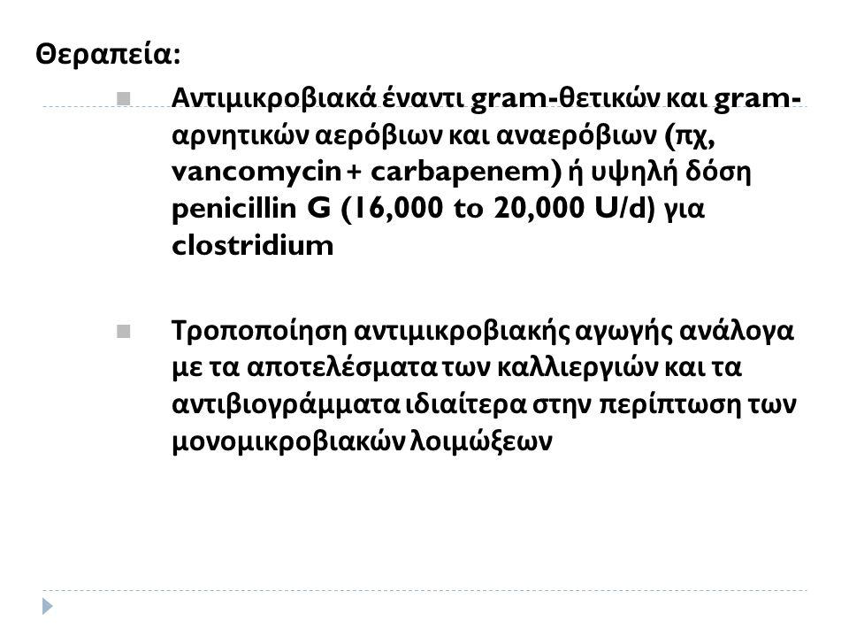 Θεραπεία : Αντιμικροβιακά έναντι gram- θετικών και gram- αρνητικών αερόβιων και αναερόβιων ( πχ, vancomycin + carbapenem) ή υψηλή δόση penicillin G (16,000 to 20,000 U/d) για clostridium Τροποποίηση αντιμικροβιακής αγωγής ανάλογα με τα αποτελέσματα των καλλιεργιών και τα αντιβιογράμματα ιδιαίτερα στην περίπτωση των μονομικροβιακών λοιμώξεων