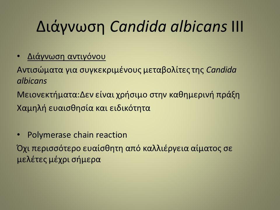 Διάγνωση Candida albicans III Διάγνωση αντιγόνου Αντισώματα για συγκεκριμένους μεταβολίτες της Candida albicans Μειονεκτήματα:Δεν είναι χρήσιμο στην καθημερινή πράξη Χαμηλή ευαισθησία και ειδικότητα Polymerase chain reaction Όχι περισσότερο ευαίσθητη από καλλιέργεια αίματος σε μελέτες μέχρι σήμερα