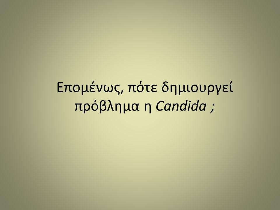 Επομένως, πότε δημιουργεί πρόβλημα η Candida ;