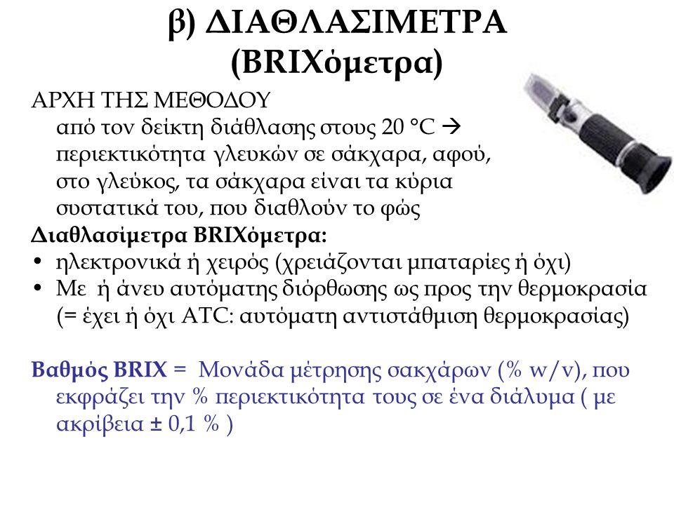 β) ΔΙΑΘΛΑΣΙΜΕΤΡΑ (BRIXόμετρα) ΑΡΧΗ ΤΗΣ ΜΕΘΟΔΟΥ από τον δείκτη διάθλασης στους 20 °C  περιεκτικότητα γλευκών σε σάκχαρα, αφού, στο γλεύκος, τα σάκχαρα είναι τα κύρια συστατικά του, που διαθλούν το φώς Διαθλασίμετρα BRIXόμετρα: ηλεκτρονικά ή χειρός (χρειάζονται μπαταρίες ή όχι) Με ή άνευ αυτόματης διόρθωσης ως προς την θερμοκρασία (= έχει ή όχι ΑΤC: αυτόματη αντιστάθμιση θερμοκρασίας) Βαθμός BRIX = Μονάδα μέτρησης σακχάρων (% w/v), που εκφράζει την % περιεκτικότητα τους σε ένα διάλυμα ( με ακρίβεια ± 0,1 % )