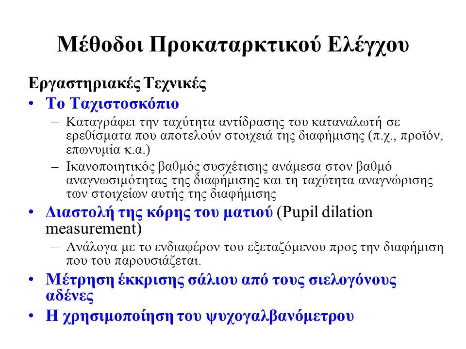 Μέθοδοι Προκαταρκτικού Ελέγχου Εργαστηριακές Τεχνικές Το Ταχιστοσκόπιο –Καταγράφει την ταχύτητα αντίδρασης του καταναλωτή σε ερεθίσματα που αποτελούν στοιχειά της διαφήμισης (π.χ., προϊόν, επωνυμία κ.α.) –Ικανοποιητικός βαθμός συσχέτισης ανάμεσα στον βαθμό αναγνωσιμότητας της διαφήμισης και τη ταχύτητα αναγνώρισης των στοιχείων αυτής της διαφήμισης Διαστολή της κόρης του ματιού (Pupil dilation measurement) –Ανάλογα με το ενδιαφέρον του εξεταζόμενου προς την διαφήμιση που του παρουσιάζεται.