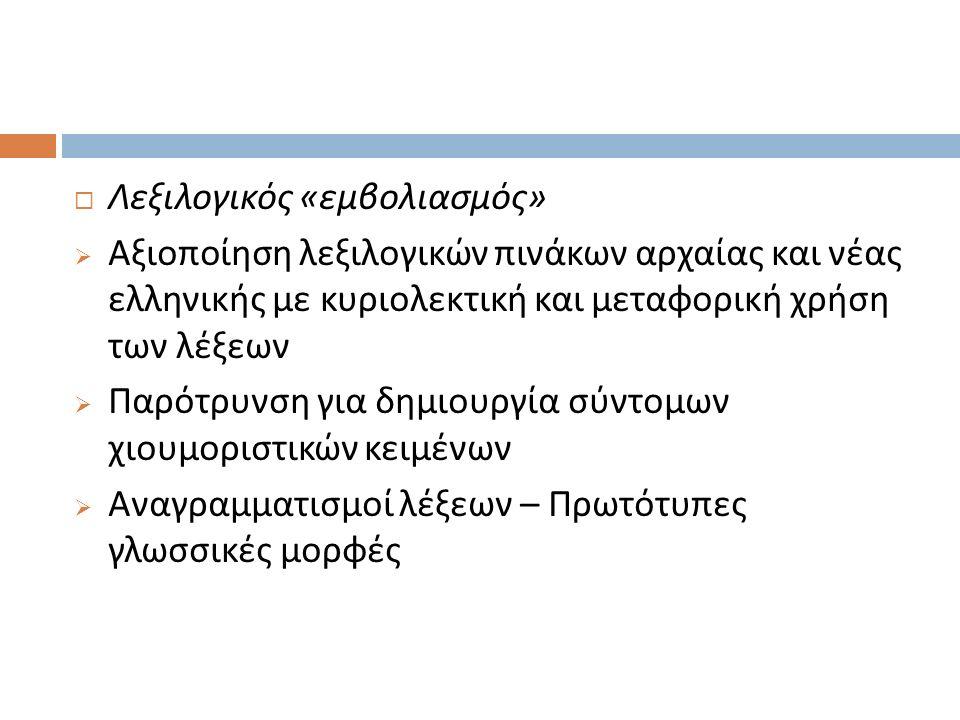  Λεξιλογικός « εμβολιασμός »  Αξιοποίηση λεξιλογικών πινάκων αρχαίας και νέας ελληνικής με κυριολεκτική και μεταφορική χρήση των λέξεων  Παρότρυνση για δημιουργία σύντομων χιουμοριστικών κειμένων  Αναγραμματισμοί λέξεων – Πρωτότυπες γλωσσικές μορφές