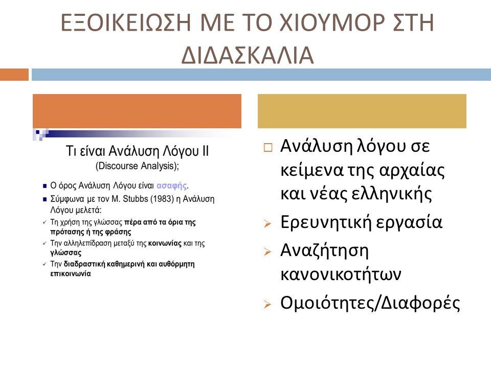 ΕΞΟΙΚΕΙΩΣΗ ΜΕ ΤΟ ΧΙΟΥΜΟΡ ΣΤΗ ΔΙΔΑΣΚΑΛΙΑ  Ανάλυση λόγου σε κείμενα της αρχαίας και νέας ελληνικής  Ερευνητική εργασία  Αναζήτηση κανονικοτήτων  Ομοιότητες / Διαφορές