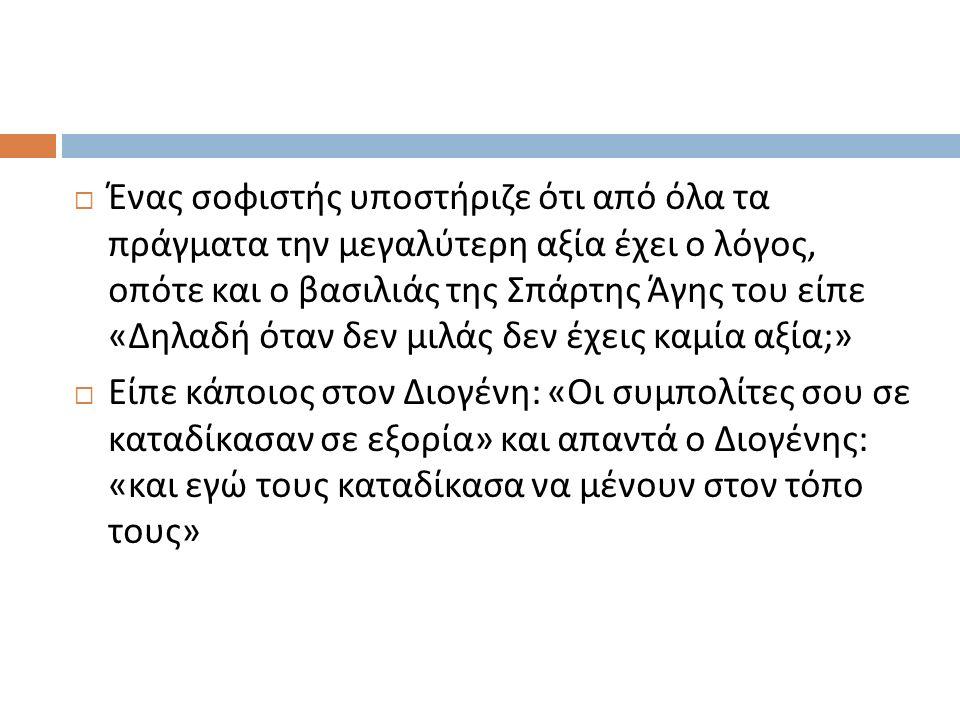  Ένας σοφιστής υποστήριζε ότι από όλα τα πράγματα την μεγαλύτερη αξία έχει ο λόγος, οπότε και ο βασιλιάς της Σπάρτης Άγης του είπε « Δηλαδή όταν δεν μιλάς δεν έχεις καμία αξία ;»  Είπε κάποιος στον Διογένη : « Οι συμπολίτες σου σε καταδίκασαν σε εξορία » και απαντά ο Διογένης : « και εγώ τους καταδίκασα να μένουν στον τόπο τους »