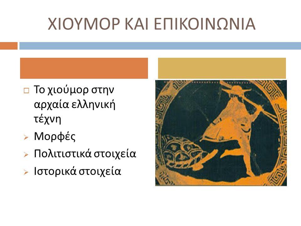 ΧΙΟΥΜΟΡ ΚΑΙ ΕΠΙΚΟΙΝΩΝΙΑ  Το χιούμορ στην αρχαία ελληνική τέχνη  Μορφές  Πολιτιστικά στοιχεία  Ιστορικά στοιχεία