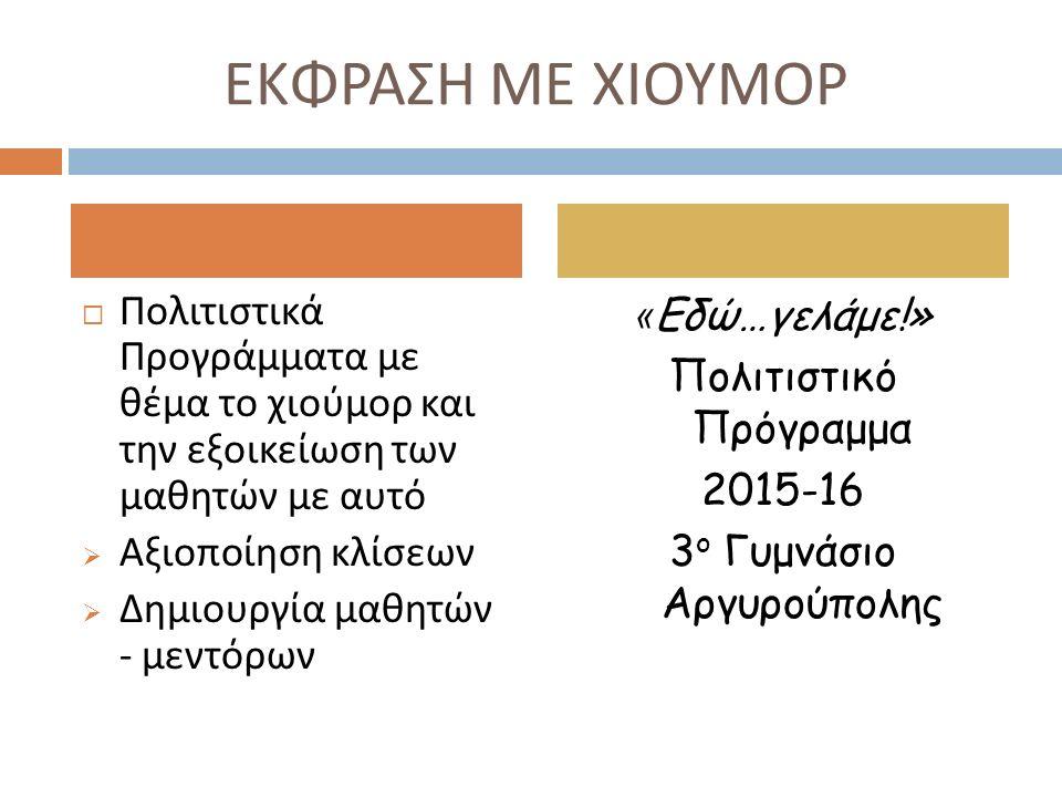 ΕΚΦΡΑΣΗ ΜΕ ΧΙΟΥΜΟΡ  Πολιτιστικά Προγράμματα με θέμα το χιούμορ και την εξοικείωση των μαθητών με αυτό  Αξιοποίηση κλίσεων  Δημιουργία μαθητών - μεντόρων « Εδώ…γελάμε!» Πολιτιστικό Πρόγραμμα 2015-16 3 ο Γυμνάσιο Αργυρούπολης