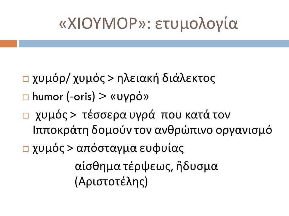 « ΧΙΟΥΜΟΡ »: ετυμολογία  χυμόρ / χυμός > ηλειακή διάλεκτος  humor (-oris) > « υγρό »  χυμός > τέσσερα υγρά που κατά τον Ιπποκράτη δομούν τον ανθρώπινο οργανισμό  χυμός > απόσταγμα ευφυίας αίσθημα τέρψεως, ἣδυσμα ( Αριστοτέλης )