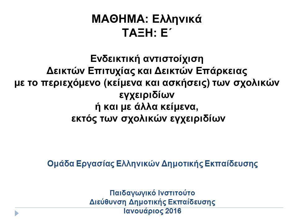 ΜΑΘΗΜΑ: Ελληνικά ΤΑΞΗ: Ε΄ Ενδεικτική αντιστοίχιση Δεικτών Επιτυχίας και Δεικτών Επάρκειας με το περιεχόμενο (κείμενα και ασκήσεις) των σχολικών εγχειριδίων ή και με άλλα κείμενα, εκτός των σχολικών εγχειριδίων Ομάδα Εργασίας Ελληνικών Δημοτικής Εκπαίδευσης Παιδαγωγικό Ινστιτούτο Διεύθυνση Δημοτικής Εκπαίδευσης Ιανουάριος 2016