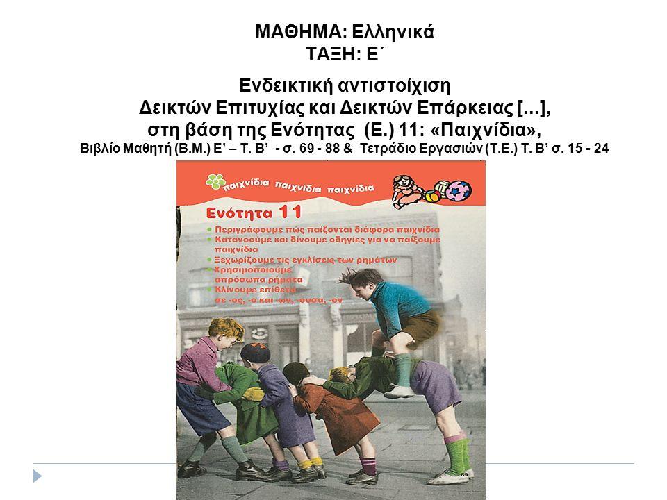 ΜΑΘΗΜΑ: Ελληνικά ΤΑΞΗ: Ε΄ Ενδεικτική αντιστοίχιση Δεικτών Επιτυχίας και Δεικτών Επάρκειας [...], στη βάση της Ενότητας (Ε.) 11: «Παιχνίδια», Βιβλίο Μαθητή (Β.Μ.) Ε' – Τ.
