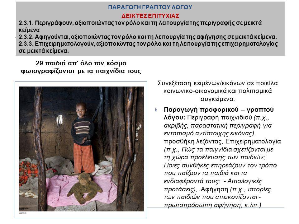 29 παιδιά απ όλο τον κόσμο φωτογραφίζονται με τα παιχνίδια τους Συνεξέταση κειμένων/εικόνων σε ποικίλα κοινωνικο-οικονομικά και πολιτισμικά συγκείμενα:  Παραγωγή προφορικού – γραπτού λόγου: Περιγραφή παιχνιδιού (π.χ., ακριβής, παραστατική περιγραφή για εντοπισμό αντίστοιχης εικόνας), προσθήκη λεζάντας, Επιχειρηματολογία (π.χ., Πώς τα παιγνίδια σχετίζονται με τη χώρα προέλευσης των παιδιών; Ποιες συνθήκες επηρεάζουν τον τρόπο που παίζουν τα παιδιά και τα ενδιαφέροντά τους; - Αιτιολογικές προτάσεις), Αφήγηση (π.χ., ιστορίες των παιδιών που απεικονίζονται - πρωτοπρόσωπη αφήγηση, κ.λπ.) ΠΑΡΑΓΩΓΗ ΓΡΑΠΤΟΥ ΛΟΓΟΥ ΔΕΙΚΤΕΣ ΕΠΙΤΥΧΙΑΣ 2.3.1.