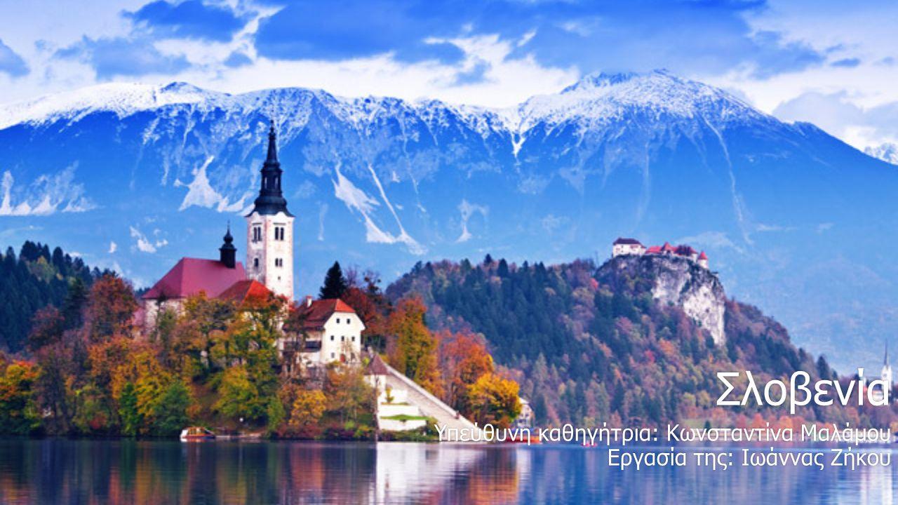 Σλοβενία Υπεύθυνη καθηγήτρια: Κωνσταντίνα ΜαλάμουΥπεύθυνη καθηγήτρια: Κωνσταντίνα Μαλάμου Εργασία της: Ιωάννας ΖήκουΕργασία της: Ιωάννας Ζήκου