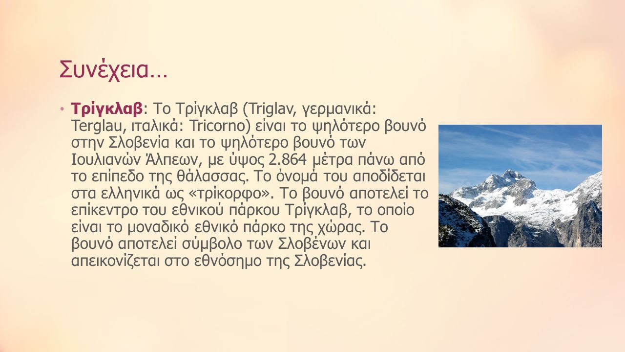 Συνέχεια… Τρίγκλαβ: Το Τρίγκλαβ (Triglav, γερμανικά: Terglau, ιταλικά: Tricorno) είναι το ψηλότερο βουνό στην Σλοβενία και το ψηλότερο βουνό των Ιουλιανών Άλπεων, με ύψος 2.864 μέτρα πάνω από το επίπεδο της θάλασσας.