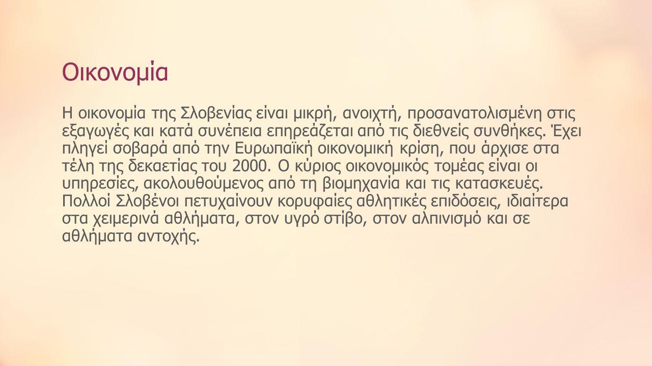 Οικονομία Η οικονομία της Σλοβενίας είναι μικρή, ανοιχτή, προσανατολισμένη στις εξαγωγές και κατά συνέπεια επηρεάζεται από τις διεθνείς συνθήκες. Έχει