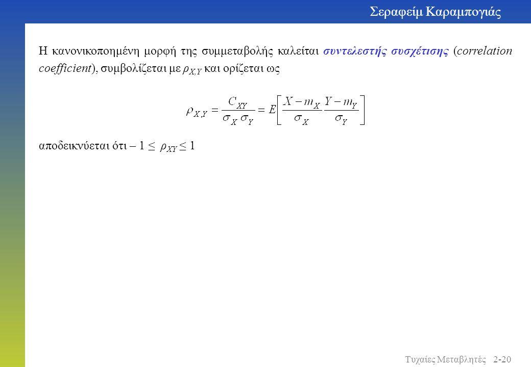 Η κανονικοποημένη μορφή της συμμεταβολής καλείται συντελεστής συσχέτισης (correlation coefficient), συμβολίζεται με ρ X,Y και ορίζεται ως αποδεικνύεται ότι – 1 ≤ ρ XY ≤ 1 Σεραφείμ Καραμπογιάς 2-20Τυχαίες Μεταβλητές
