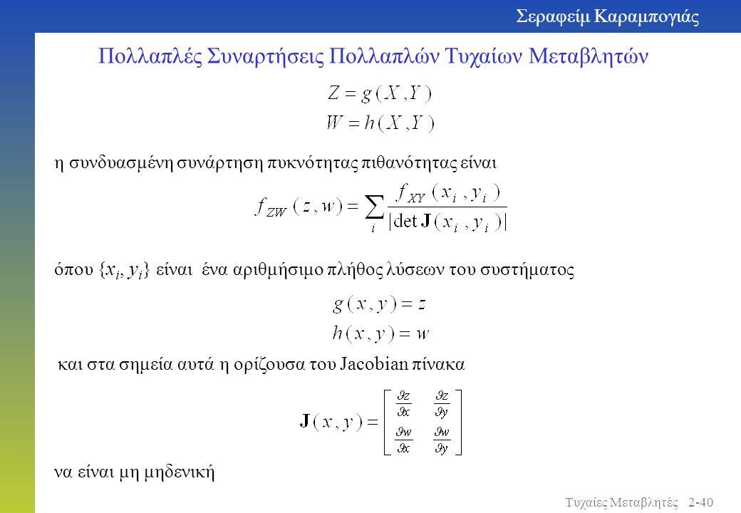 Πολλαπλές Συναρτήσεις Πολλαπλών Τυχαίων Μεταβλητών να είναι μη μηδενική και στα σημεία αυτά η ορίζουσα του Jacobian πίνακα η συνδυασμένη συνάρτηση πυκνότητας πιθανότητας είναι όπου { x i, y i } είναι ένα αριθμήσιμο πλήθος λύσεων του συστήματος Σεραφείμ Καραμπογιάς 2-40Τυχαίες Μεταβλητές