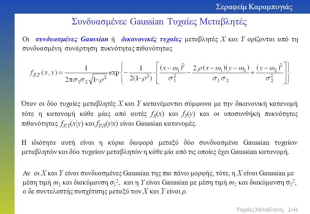 Οι συνδυασμένες Gaussian ή δικανονικές τυχαίες μεταβλητές X και Y ορίζονται από τη συνδυασμένη συνάρτηση πυκνότητας πιθανότητας Συνδυασμένεc Gaussian Τυχαίες Μεταβλητές Σεραφείμ Καραμπογιάς 2-41Τυχαίες Μεταβλητές Όταν οι δύο τυχαίες μεταβλητές X και Y κατανέμονται σύμφωνα με την δικανονική κατανομή τότε η κατανομή κάθε μίας από αυτές f X ( x ) και f Y ( y ) και οι υποσυνθήκη πυκνότητες πιθανότητας f X|Y ( x|y ) και f Y|X ( y | x ) είναι Gaussian κατανομές.