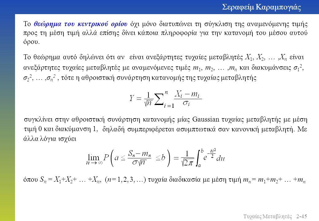 Σεραφείμ Καραμπογιάς 2-45Τυχαίες Μεταβλητές Το θεώρημα του κεντρικού ορίου όχι μόνο διατυπώνει τη σύγκλιση της αναμενόμενης τιμής προς τη μέση τιμή αλλά επίσης δίνει κάποια πληροφορία για την κατανομή του μέσου αυτού όρου.